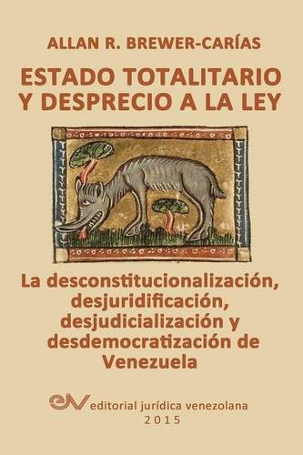 ESTADO TOTALITARIO Y DESPRECIO A LA LEY. La desconstitucionalización, desjuridificación, desjudicialización y desdemocratización de Venezuela