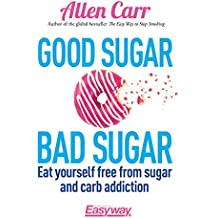 Good Sugar Bad Sugar: Eat yourself free from sugar and carb addiction (Allen Carr's Easyway) (English Edition)