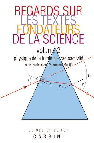 Regards sur les textes fondateurs de la science : Tome 2 : Physique de la lumière - radioactivité par Alexandre Moatti