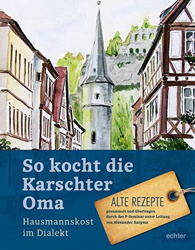 So kocht die Karschter Oma: Hausmannskost im Dialekt Alte Rezepte, gesammelt übertragen durch das P-Seminar unter Leitung von Alexander Sazyma