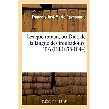 Lexique Roman, Ou Dict. de La Langue Des Troubadours. T 6 (Ed.1838-1844) (Langues) by Raynouard F. J. M. (2012-03-26)