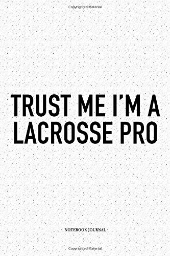 Trust Me I'm A Lacrosse Pro: A 6x9 Inch Softcover Matte Diary Notebook With 120 Blank Lined Pages And A Funny Field Sports Fanatic Cover Slogan -