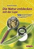 Die Natur entdecken mit der Lupe: 99 spannende SehErlebnisse für Kinder, Jugendliche und Juggebliebene