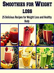 Smoothies for Weight Loss: 25 Delicious Recipes for Weight loss and Healthy Body: (natural smoothies, smoothie diet, smoothie recipe book, green smoothie, smoothies)
