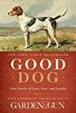 Good Dog: True Stories of Love, Loss, and Loyalty by Editors of Garden and Gun (2014-10-21)
