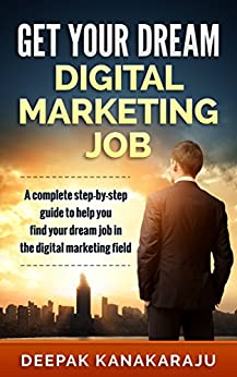 How to Get Your Dream Digital Marketing Job: A step-by-step guide to get your dream job in the digital marketing field. by [Kanakaraju, Deepak]