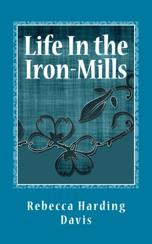 an analysis and response to life in the iron mills a short story by rebecca harding davis Nineteenth-century american women's literature sarah and the local color short story--and we will ask why some of the davis--life in the iron mills.