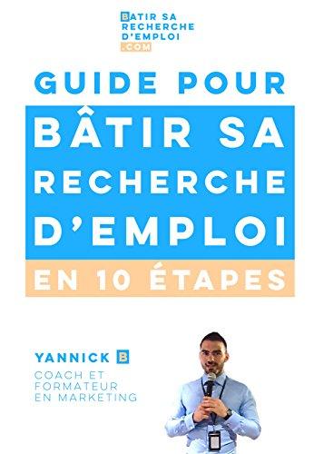 Guide pour bâtir sa recherche d'emploi en 10 étapes: par Yannick B, coach et formateur en marketing