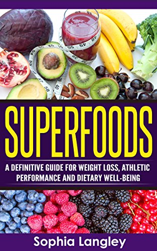 Superfoods: A Definitive Guide for Weight Loss, Athletic Performance and Dietary Well-Being (Healthy Ways to Lose Weight Book 2)