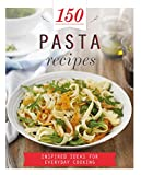 150 Pasta Recipes: Inspired Ideas for Everyday Cooking (150 Recipes)