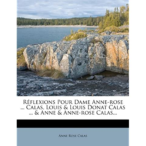 Réflexions Pour Dame Anne-rose ... Calas, Louis & Louis Donat Calas ... & Anne & Anne-rose Calas...