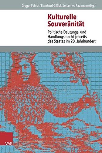 Kulturelle Souveränität: Politische Deutungs- und Handlungsmacht jenseits des Staates im 20. Jahrhundert (Veroffentlichungen des Instituts fur Europaische Geschichte Mainz)