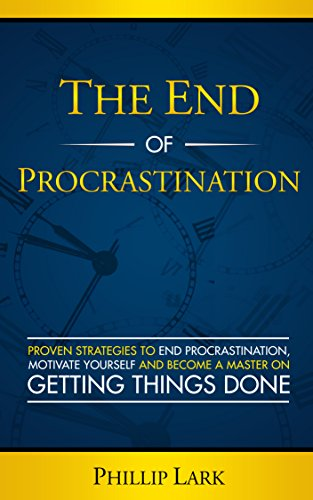 THE END OF PROCRASTINATION: Proven Strategies to End Procrastination,  Motivate Yourself and Become a Master on  Getting Things Done (Productivity Book 4) (English Edition)