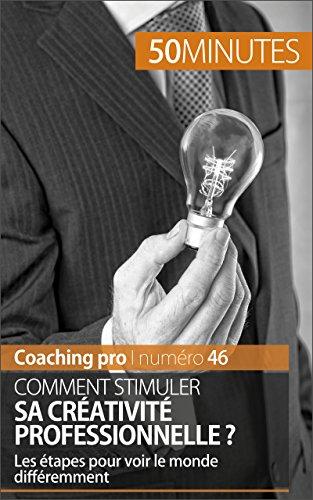 Comment stimuler sa créativité professionnelle ?: Les étapes pour voir le monde différemment (Coaching pro t. 46)