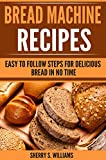 Bread Machine Recipes: Easy To Follow Steps For Delicious Bread In No Time (English Edition)