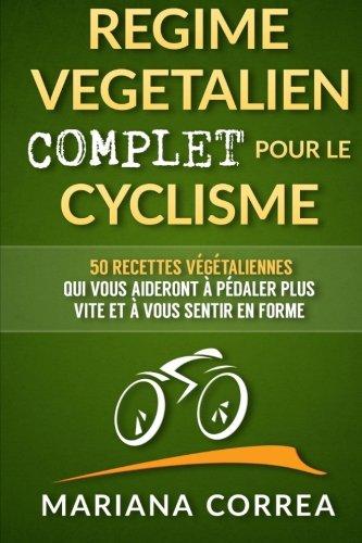 REGIME VEGETALIEN COMPLET Pour Le CYCLISME: Inclus : 50 recettes vegetaliennes qui vous aideront a pedaler plus vite et a vous sentir en forme