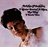 I never loved a man the way I love you   Franklin, Aretha (1942-2018)
