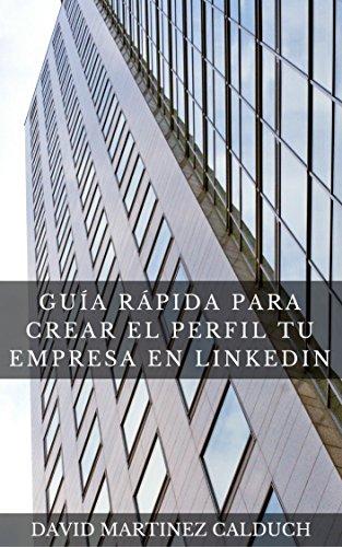Descargar Libro Guía Rápida para Crear el Perfil tu Empresa en LinkedIn: Aumenta la visibilidad de tu empresa (Las claves de LinkedIn) de David Martínez Calduch