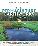 The Permaculture Earthworks Handbook: How to Design and Build Swales, Dams, Ponds, and other Water Harvesting Systems