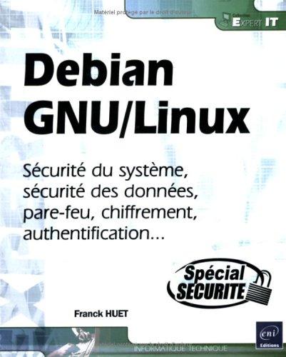 Debian GNU/Linux : Sécurité du système, sécurité des données, pare-feu, chiffrement, authentification... par Franck Huet
