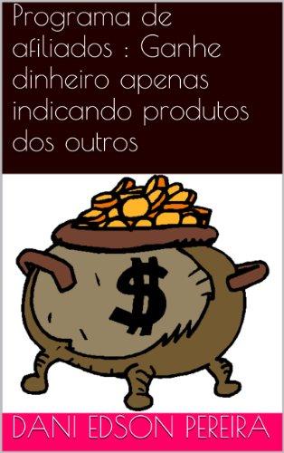 Programa de afiliados : Ganhe dinheiro apenas indicando produtos dos outros (Portuguese Edition)