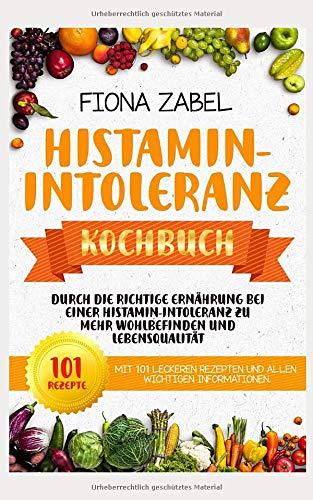Histamin-Intoleranz Kochbuch: Durch die richtige Ernährung bei einer Histamin-Intoleranz zu mehr Wohlbefinden und Lebensqualität.  Mit 101 leckeren Rezepten und allen wichtigen Informationen.