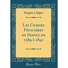 Les Chasses Princi'res En France de 1589 1841 (Classic Reprint)