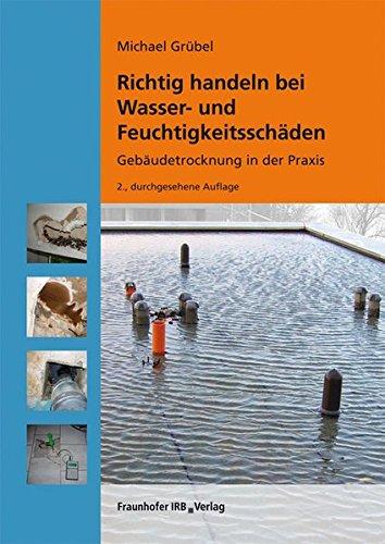 Richtig handeln bei Wasser- und Feuchtigkeitsschäden.: Gebäudetrocknung in der Praxis.