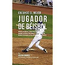 Creando el Mejor Jugador de Béisbol: Aprende los secretos y trucos utilizados por los mejores jugadores de béisbol profesionales y entrenadores, para mejorar tu capacidad atlética, nutrición