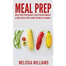 Meal Prep: Meal Prep for Weight Loss for Beginners: A Great Meal Prep Guide for Meal Planning (Meal Prep, Meal Planning, Meal Prep Cookbook, Meal Prep ... Meal Prep Guide. Book 1) (English Edition)