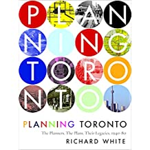Planning Toronto: The Planners, the Plans, Their Legacies 1940-80