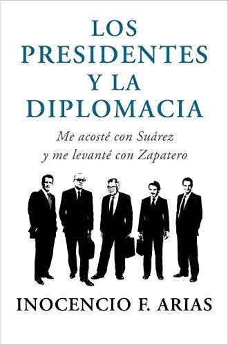 Los presidentes y la diplomacia: Me acosté con Suárez y me levanté con Zapatero (OBRAS DIVERSAS)