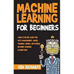 Machine Learning: For Beginners - Your Starter Guide For Data Management, Model Training, Neural Networks, Machine Learning Algorithms