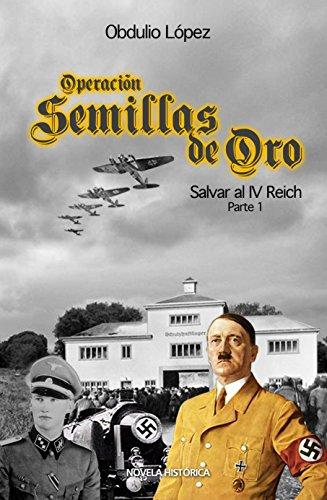 OPERACIÓN SEMILLAS DE ORO: Salvar al IV Reich  (Parte 1) por Obdulio López  Fernández