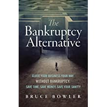 The Bankruptcy Alternative: Close Your Business Your Way, Without Bankruptcy. Save Time, Save Money, Save Your Sanity! (English Edition)