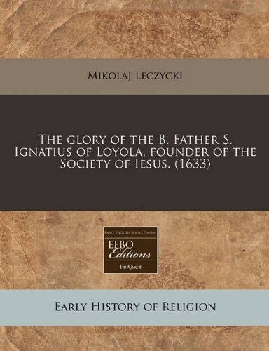The glory of the B. Father S. Ignatius of Loyola, founder of the Society of Iesus. (1633)