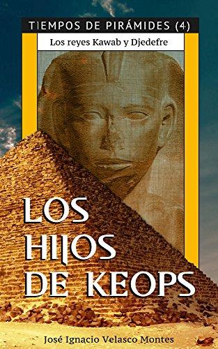 LOS HIJOS DE KEOPS.: LOS REYES KAWAB Y DJEDEFRE. (TIEMPOS DE PIRÁMIDES nº 4) por JOSÉ IGNACIO VELASCO MONTES
