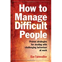 How to Manage Difficult People: Proven Strategies for Dealing with Challenging Behaviour at Work by Alan Fairweather (2010-08-15)