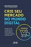 Crie seu mercado no mundo digital: Aprenda a viver de e-commerce com a estratégia que levou inúmeros negócios on-line a sair do zero e ultrapassar os R$ 100 mil em vendas por mês (Portuguese Edition)