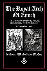 The Royal Arch Of Enoch: The Impact Of Masonic Ritual, Philosophy, & Symbolism, Second Edition
