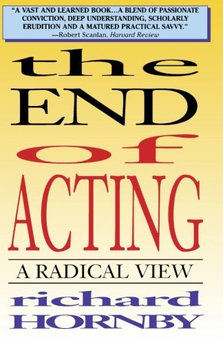 The End of Acting: A Radical View (Applause acting series): Written by Richard Hornby, 1996 Edition, Publisher: Applause Theatre Book Publishers [Paperback]