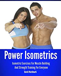 Power Isometrics: Isometric Exercises For Muscle Building And Strength Training For Everyone (workout guide, burn fat, conditioning, exercise workout Book 1) (English Edition)