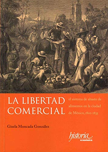 La libertad comercial: El sistema de abasto de alimentos en la ciudad de México, 1810-1835 por Gisela Moncada González