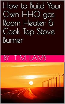 How to Build Your Own HHO gas Room Heater & Cook Top Stove Burner by [Lamb, by  T. M.]