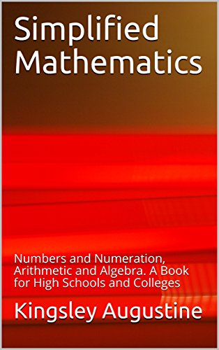 Simplified Mathematics: Numbers and Numeration, Arithmetic and Algebra.  A Book for High Schools and Colleges