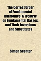 The Correct Order of Fundamental Harmonies; A Treatise on Fundamental Basses, and Their Inversions and Substitutes
