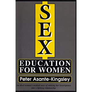 Sex Education for Women: An Ideal Woman's Tactical Ways of Enticing Her Lover/Spouse into a Lifelong Relationship