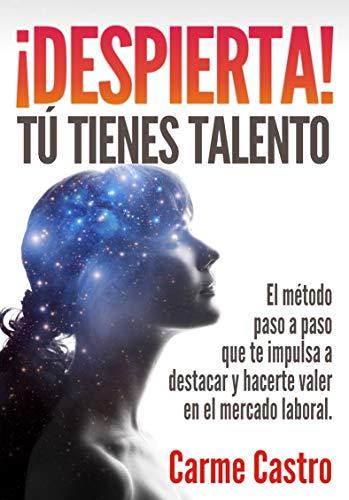 ¡Despierta! Tú tienes talento: El método paso a paso que te impulsa a destacar y hacerte valer en el mercado laboral por Carme Castro