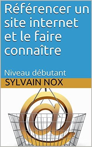 Référencer un site internet et le faire connaître: Niveau débutant par Sylvain Nox