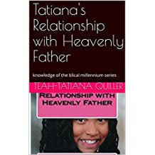 Tatiana's Relationship with Heavenly Father: knowledge of the blical millennium series (Knowledge of the Biblical Millenniumedge) (English Edition)